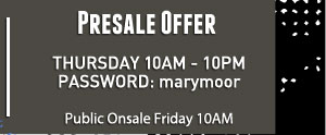Preseal Offer:  Thursday 10am - 10pm Password: marymoor | Public Onsale Friday 10am