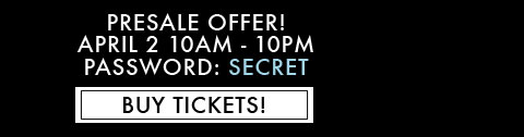 Presale Offer! April 2 10am - 10pm, Password: SECRET, Buy Tickets