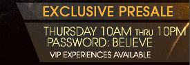 Exclusive PresaleThursday 10am thru 10pm, use password BELIEVE.  VIP Experiences Available
