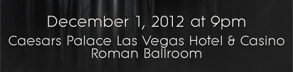 December 1, 2012 at 9pm Caesars Palace Las Vegas Hotel & Casino - Roman Ballroom