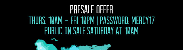 PRESALE OFFER: Thursday 10am - 10am Password: MERCY17 Public On Sale Saturday at 10am!